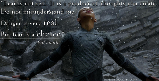 Fear is not real. It is a product of thoughts you create. Do not misunderstand me. Danger is very real. But fear is a choice. Will Smith