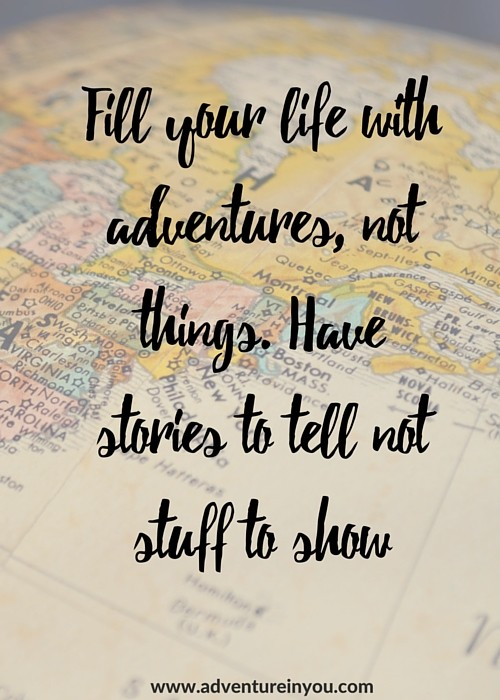 Fill your life with experiences, not things. Have stories to tell, not stuff to show