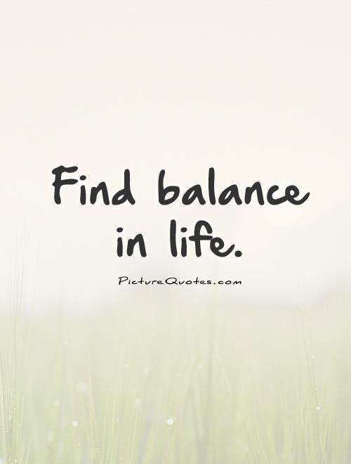 Find balance in life.