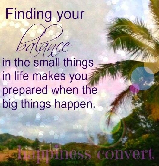 Finding your balance in the small things in life, makes you prepared for when the big things happen.