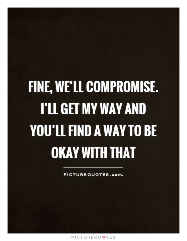 Fine, we'll compromise. I'll get my way & you'll find a way to be okay with that