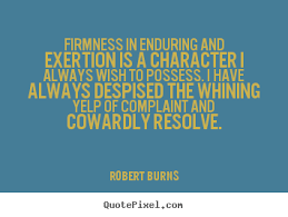 Firmness in enduring and exertion is a character I always wish to possess. I have always despised the whining yelp... Robert Burns