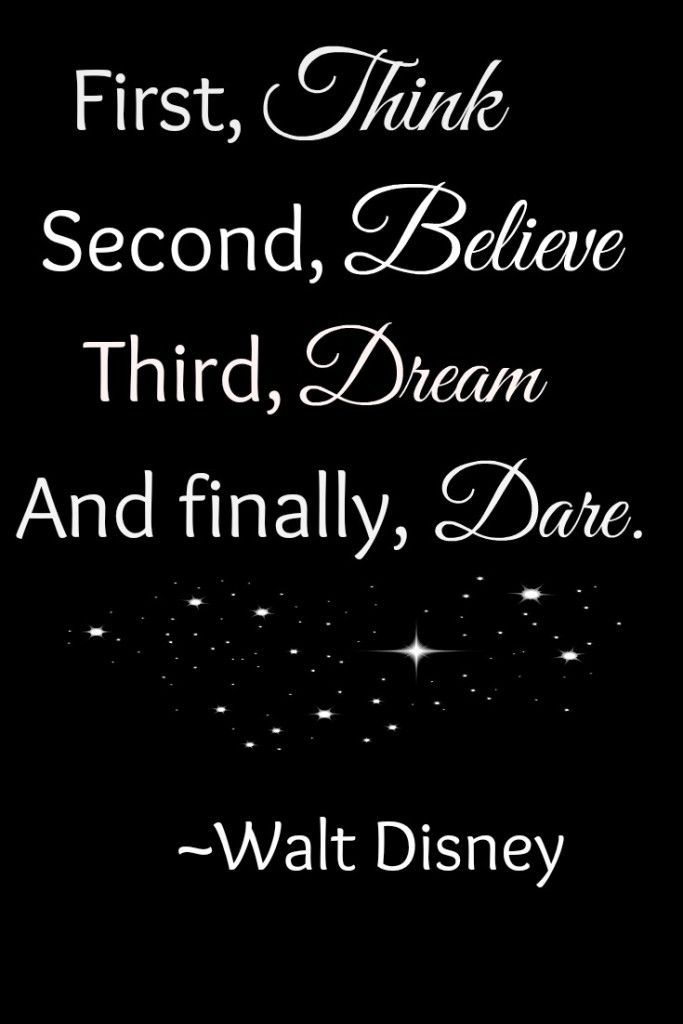 First, think. Second, believe. Third, dream. And finally, dare. Walt Disney