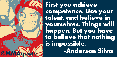 First you achieve your competence. Use your talent and believe in yourselves. Things will happen. But you have to believe that nothing is ... Anderson Silva