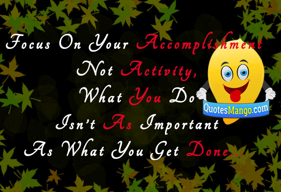 Focus on your accomplishment not activity, what you do isn't as important as what you get done.