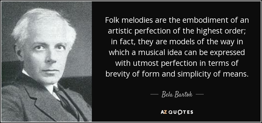 Folk melodies are the embodiment of an artistic perfection of the highest order; in fact, they are models of the way in which a musical idea can be expressed with ... Bela Bartok