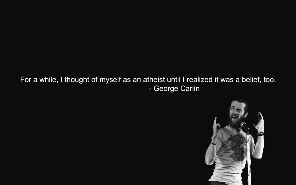 For a while, I thought of myself as an atheist until I realized it was a belief, too. George Carlin