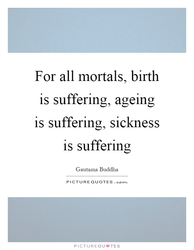 For all mortals, birth is suffering, ageing is suffering, sickness is suffering. Gautama Buddha