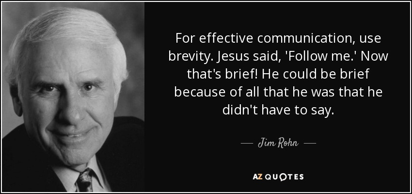 For effective communication, use brevity. Jesus said, 'Follow me.' Now that's brief! He could be brief because of all that he was that he didn't have to say. Jim Rohn