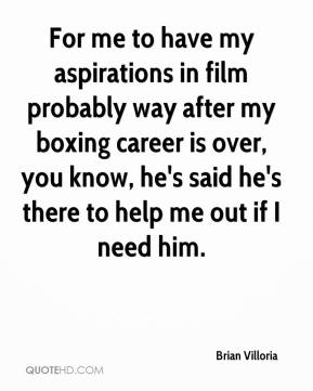 For me to have my aspirations in film probably way after my boxing career is over, you know, ... Brian Villoria