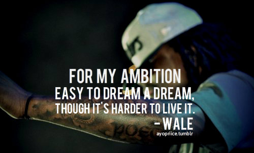 For my ambition easy to dream a dream, Though it's harder to live it. Wale