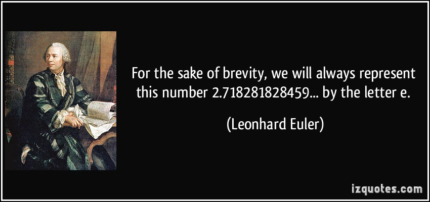 For the sake of brevity, we will always represent this number 2.718281828459... by the letter e. Leonhard Euler