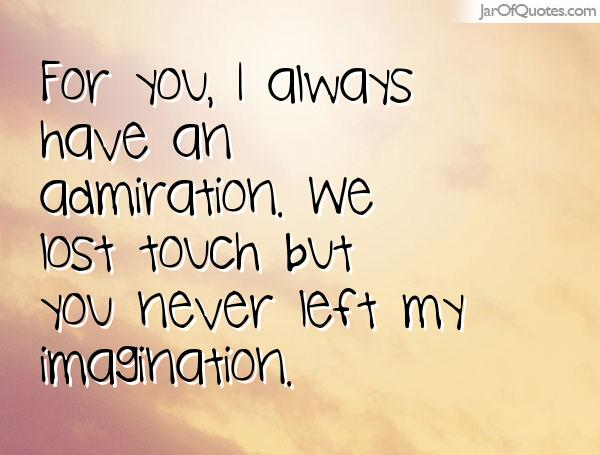 For you I always had an admiration, we lost touch but you never left my imagination