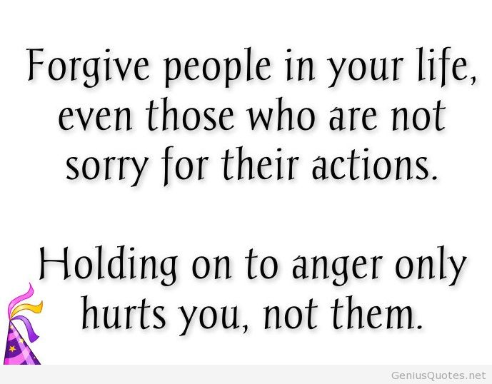 Forgive people in your life, even those who are not sorry for their actions. Holding on to anger only hurts you, not them