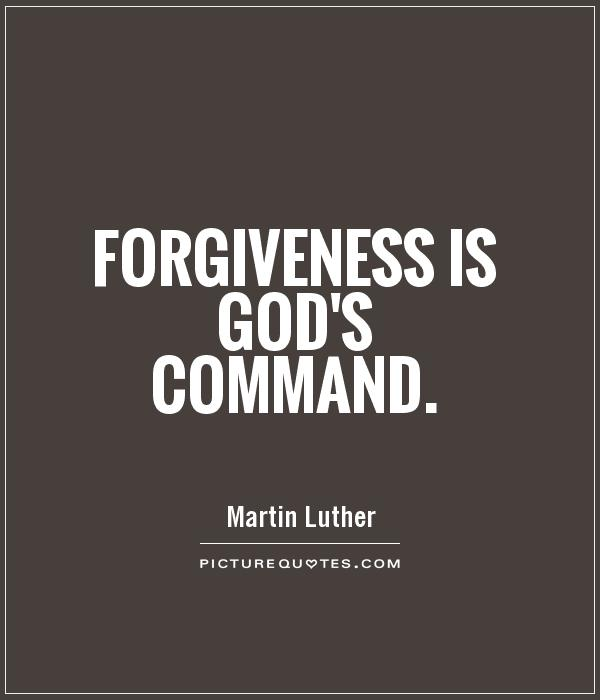 Forgiveness is God's command. Martin Luther
