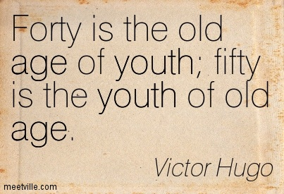Forty Is The Old Age Of Yout Fifty Is The Youth Of Old Age - Victor Hugo
