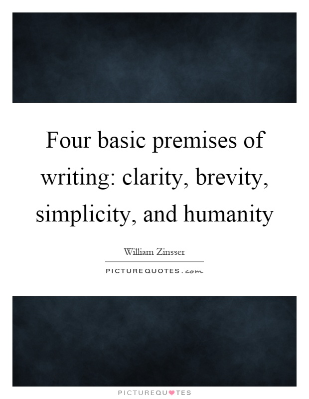 Four basic premises of writing,clarity, brevity, simplicity, and humanity. William Zinsser