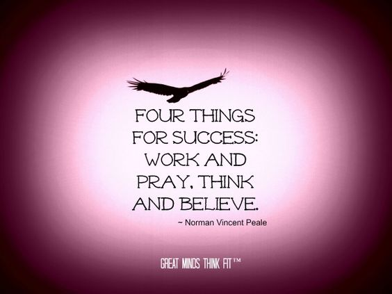 Four things for success work and pray, think and believe. Norman Vincent Peale