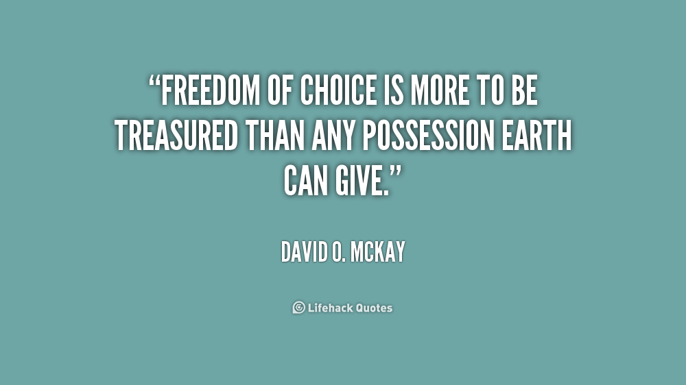 Freedom of choice is more to be treasured than any possession earth can give. David O. McKay
