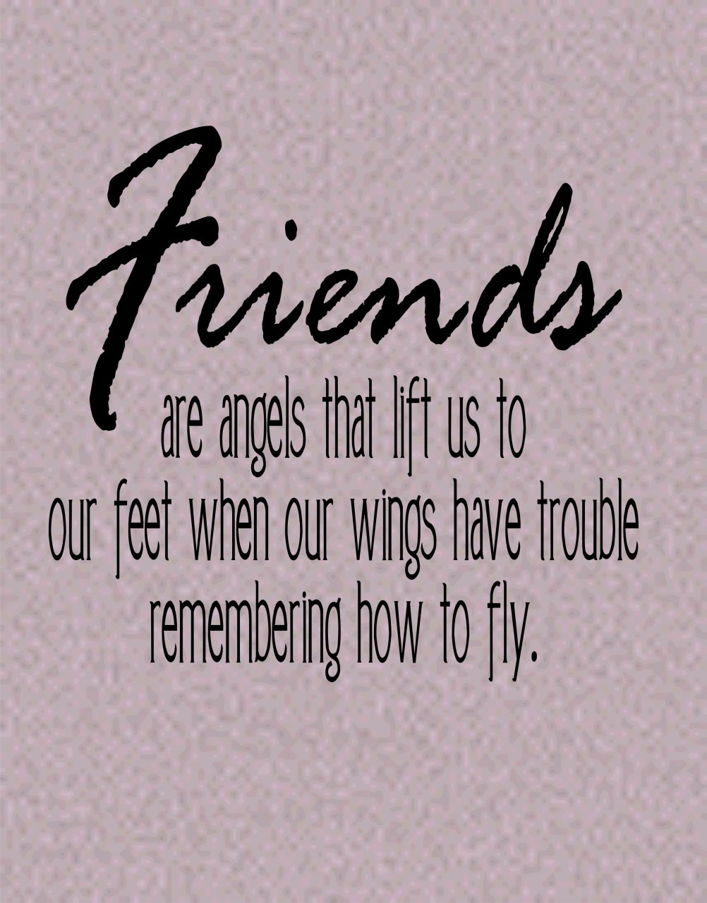 Friends are angels who lift us to our feet when our wings have trouble remembering how to fly.