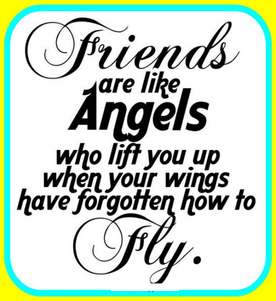 Friends are like angels who lift you up when your wings have forgotten how to fly