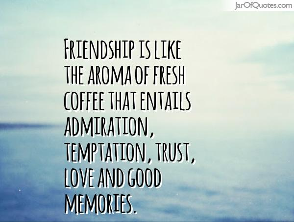 Friendship is like the aroma of fresh coffee that entails admiration, temptation, trust, love and good memories