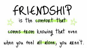 Friendship is the comfort that comes from knowing that even when you feel all alone, you aren't