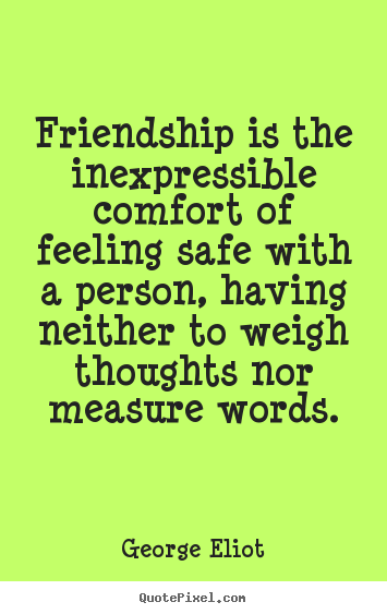 Friendship is the inexpressible comfort of feeling safe with a person, having neither to weigh thoughts nor measure words. George Eliot