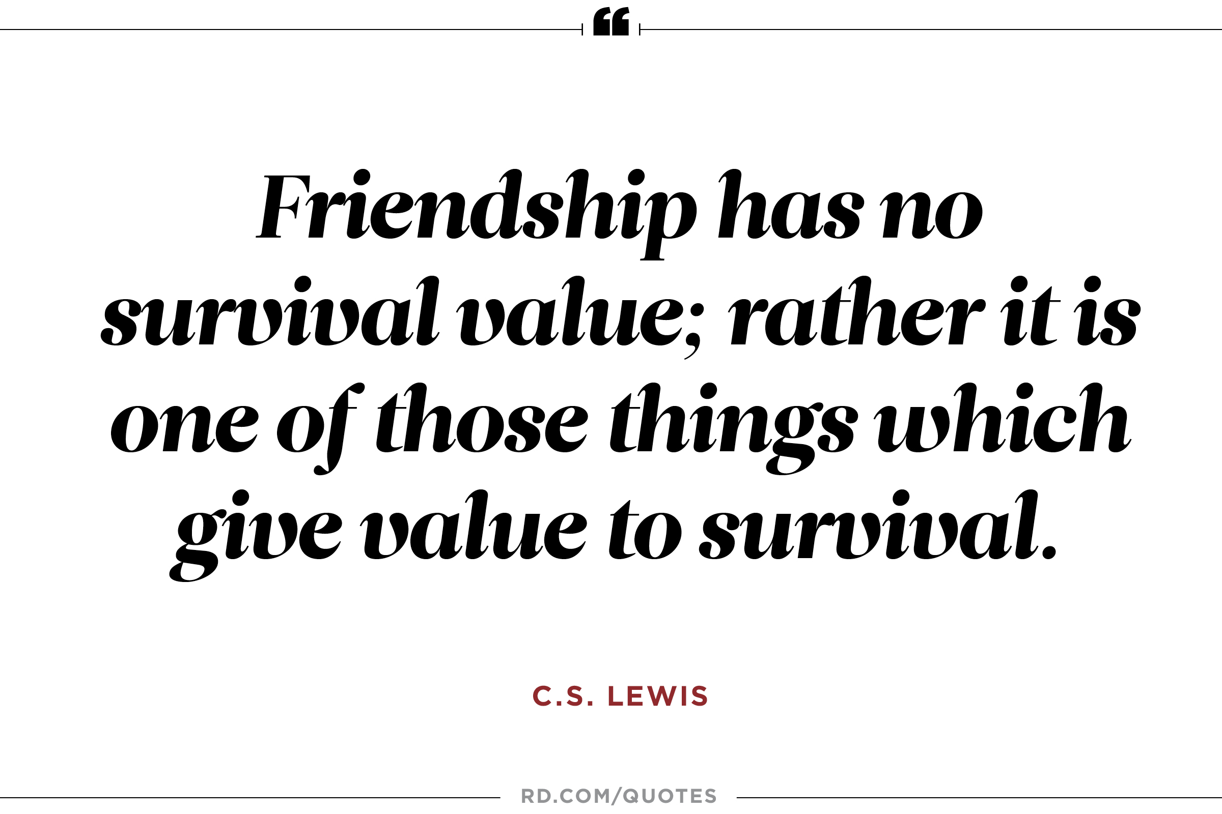 Friendship is unnecessary, like philosophy, like art... It has no survival value; rather it is one of those things that give value to survival. C. S. Lewis