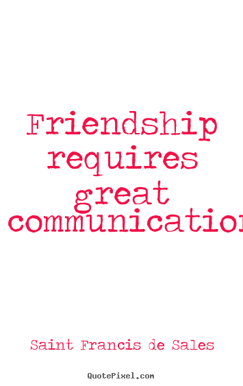 Friendship requires great communication. Saint francis De Sales