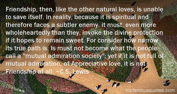 Friendship, then, like the other natural loves, is unable to save itself. In reality, because it is spiritual and therefore faces a subtler enemy, it must, even more ... - C.S. Lewis