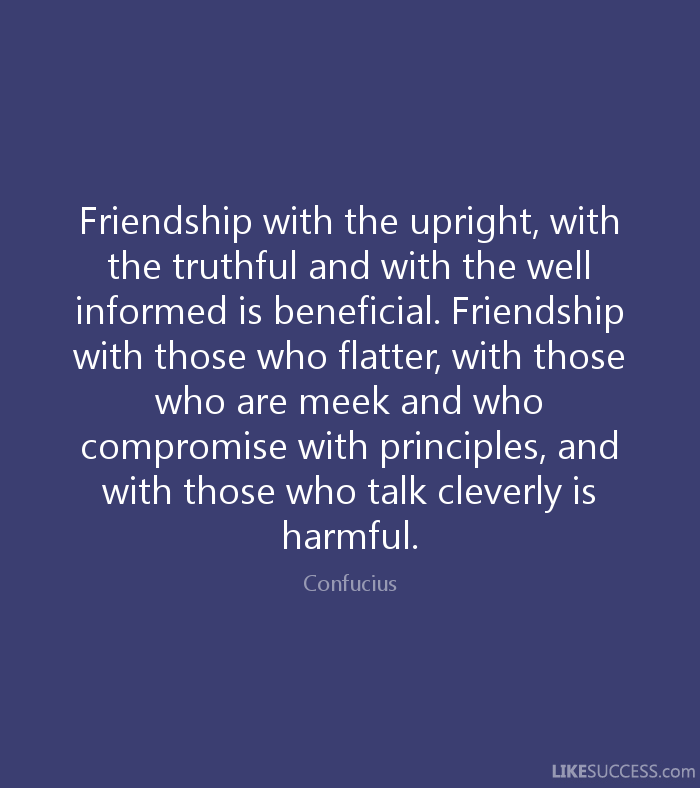 Friendship with the upright, with the truthful, and with the well-informed is beneficial. Friendship with those who flatter, with those who are meek and those who ... Confucius