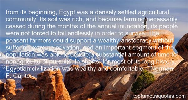 From its beginning, Egypt was a densely settled agricultural community. Its soil was rich, and because farming ... Norman F. Cantor
