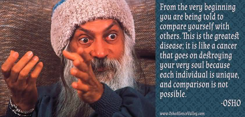 From the very beginning you are being told to compare yourself with others. This is the greatest disease; it is like a cancer that goes on ... Osho