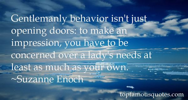 Gentlemanly behavior isn't just opening doors to make an impression, you have to be concerned over a lady's needs at least as much as y... Suzanne Enoch
