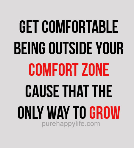 Get comfortable being outside your comfort zone cause that the only way to grow