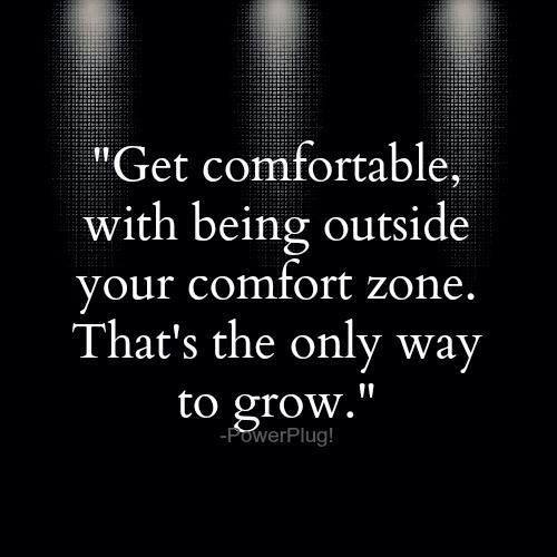 Get comfortable witih being outside your comfort zone. That's the only way to grow