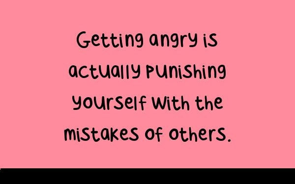 Getting angry is actually punishing yourself with the mistakes of others