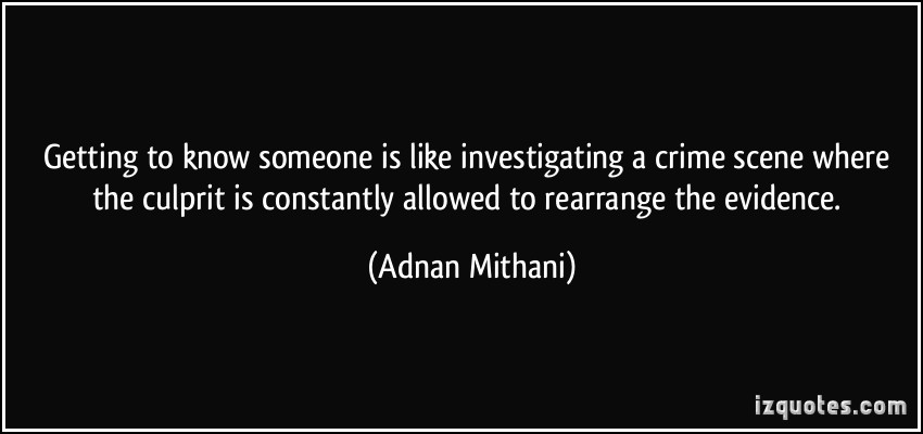 Getting to know someone is like investigating a crime scene where the culprit is constantly allowed to rearrange the evidence. Adnan Mithani