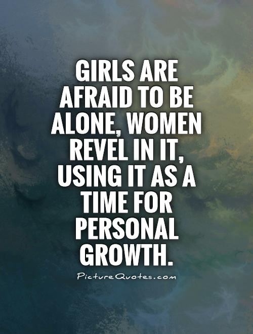 Girls are afraid to be alone, women revel in it, using it as a time for personal growth