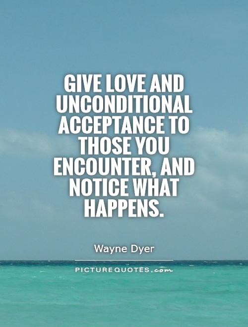 Give love and unconditional acceptance to those you encounter, and notice what happens. Wayne Dyer
