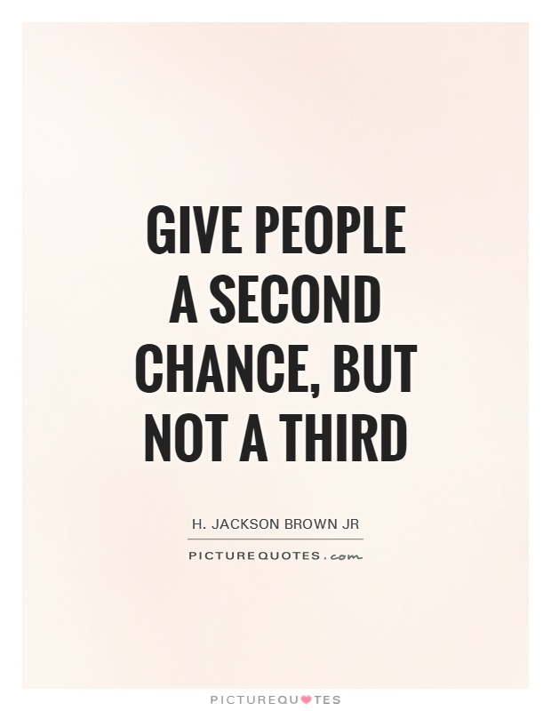 Give people a second chance, but not a third. H. Jackson Brown, Jr.