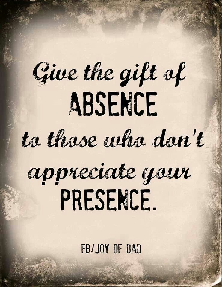 . Give the gift of your absence to those who don't appreciate your presence