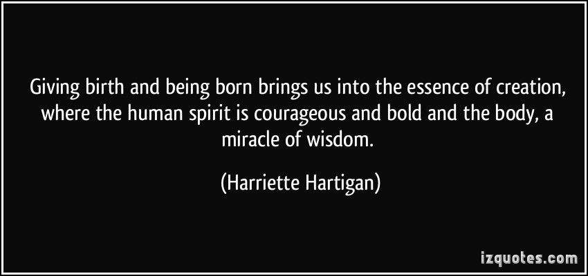 Giving birth and being born brings us into the essence of creation, where the human spirit is courageous and bold and the body, a miracle of wisdom. Harriette Hartigan