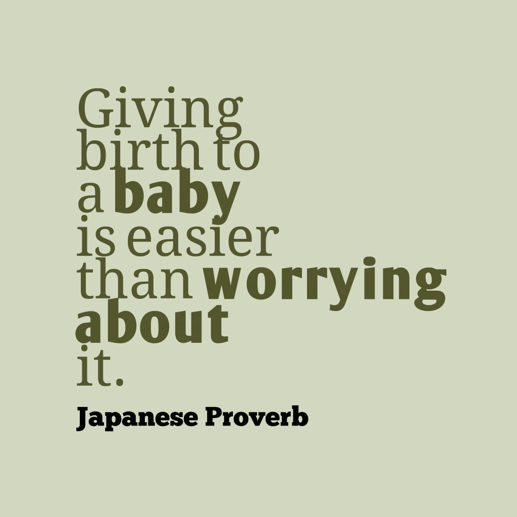 Giving birth to a baby is easier than worrying about it. Japanese Proverb