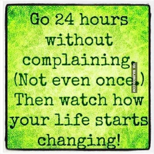 Go 24 hours without complaining. (Not even once.) Then watch how your life starts changing