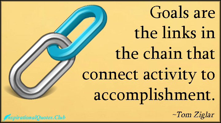 Goals are the links in the chain that connect activity to Accomplishment! Tom Ziglar