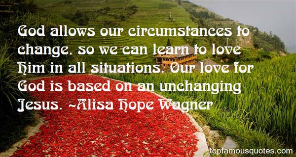 God allows our circumstances to change, so we can learn to love Him in all situations. Our love for god is based on an unchanging jesus. Alisa Hope Wagner