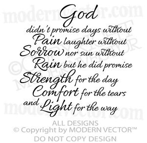 God didn't promise days without pain, laughter without sorrow, or sun without rain, but He did promise strength for the day, comfort for the tears, and light for the ...