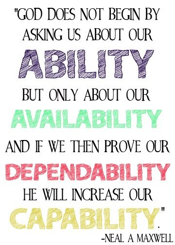 God does not begin by asking us about our ability, but only about our availability, and if we then prove our... Neal A. Maxwell